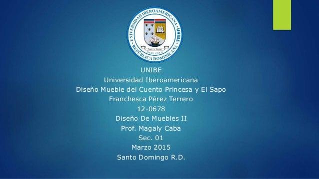 UNIBE Universidad Iberoamericana Diseño Mueble del Cuento Princesa y El Sapo Franchesca Pérez Terrero 12-0678 Diseño De Mu...