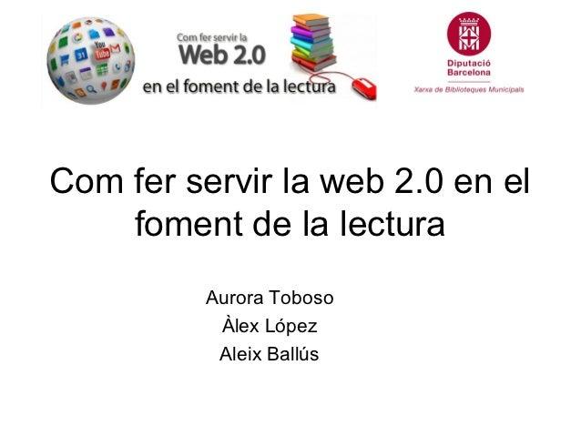 Com fer servir la web 2.0 en el    foment de la lectura          Aurora Toboso           Àlex López           Aleix Ballús