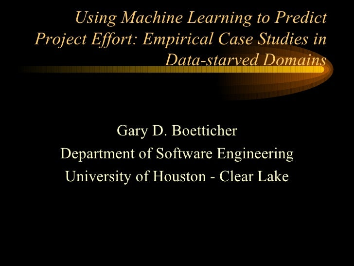 Using Machine Learning to Predict Project Effort: Empirical Case Studies in Data-starved Domains Gary D. Boetticher Depart...