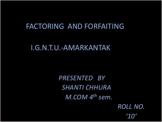 FACTORING AND FORFAITING I.G.N.T.U.-AMARKANTAK        PRESENTED BY         SHANTI CHHURA          M.COM 4th sem.          ...