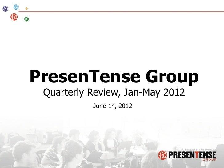PresenTense Group Quarterly Review, Jan-May 2012           June 14, 2012