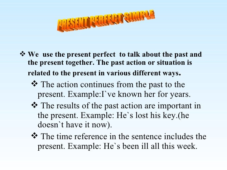 <ul><li>We  use the present perfect  to talk about the past and the present together. The past action or situation is rela...