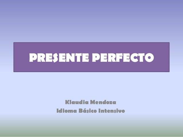 PRESENTE PERFECTO      Klaudia Mendoza   Idioma Básico Intensivo