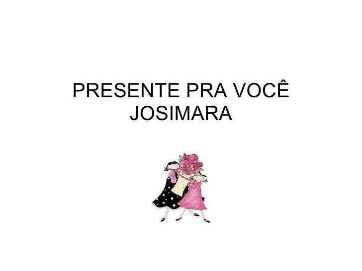 PRESENTE PRA VOCÊ JOSIMARA