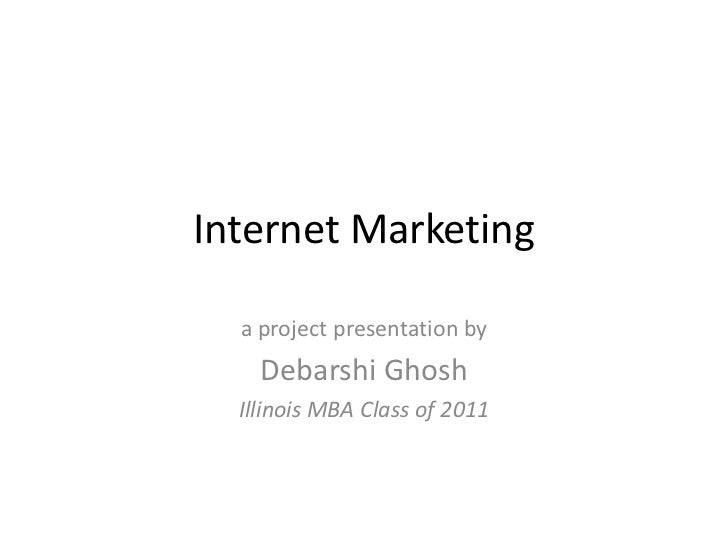 Internet Marketing<br />a project presentation by<br />Debarshi Ghosh<br />Illinois MBA Class of 2011<br />