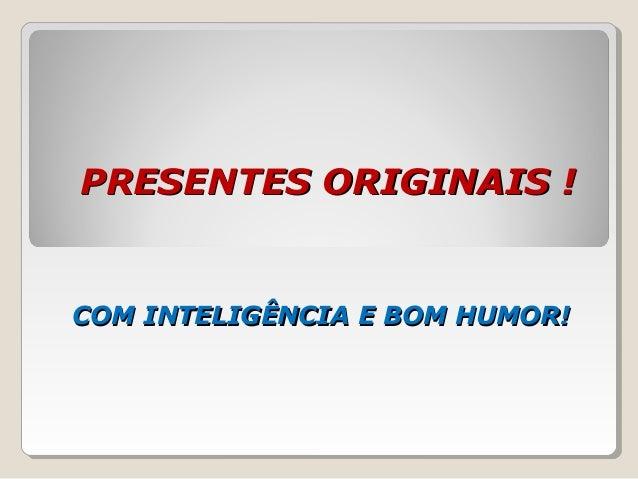 PRESENTES ORIGINAIS !PRESENTES ORIGINAIS ! COM INTELIGÊNCIA E BOM HUMOR!COM INTELIGÊNCIA E BOM HUMOR!