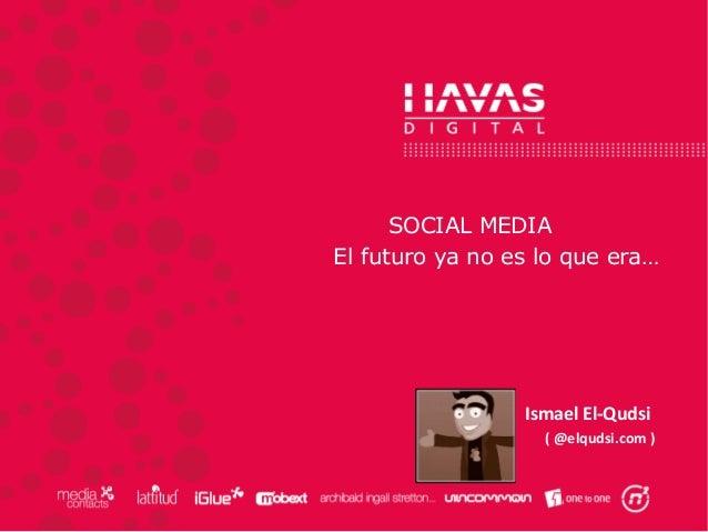 SOCIAL MEDIA El futuro ya no es lo que era… Ismael El-Qudsi ( @elqudsi.com )
