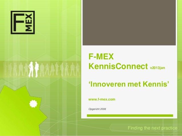 F-MEXKennisConnect v2013jan'Innoveren met Kennis'www.f-mex.comOpgericht 2006                 Finding the next practice