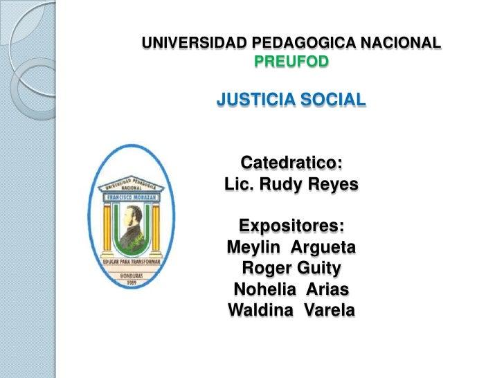 UNIVERSIDAD PEDAGOGICA NACIONALPREUFODJUSTICIA SOCIALExpositores:Meylin  ArguetaAlba RosalesNohelia  AriasWaldina  Varela<...