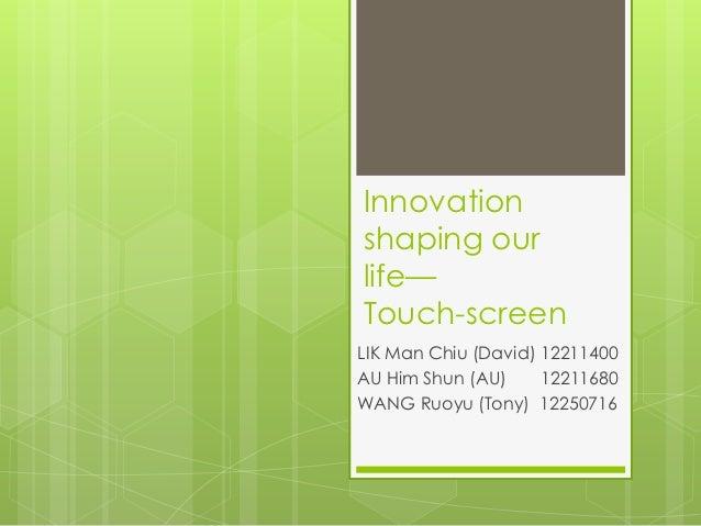 Innovationshaping ourlife—Touch-screenLIK Man Chiu (David) 12211400AU Him Shun (AU)     12211680WANG Ruoyu (Tony) 12250716