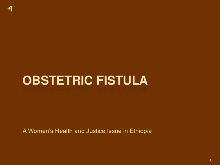 Obstetric fistula<br />A Women's Health and Justice Issue in Ethiopia<br />1<br />