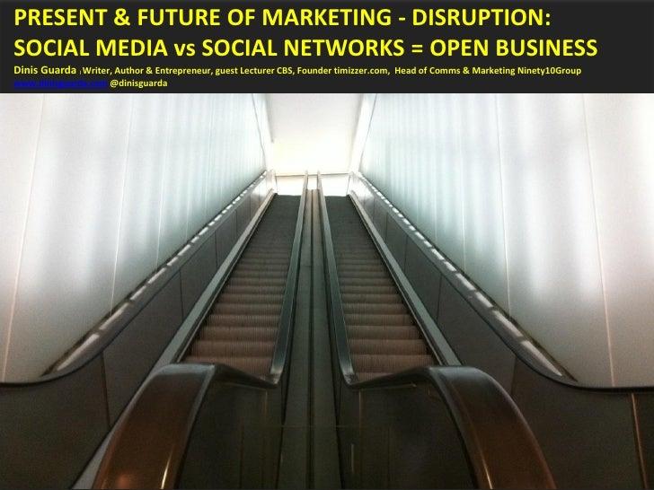 Present & Future of Marketing - Disruption: Social Media vs Social Networks = OPEN BUSINESS