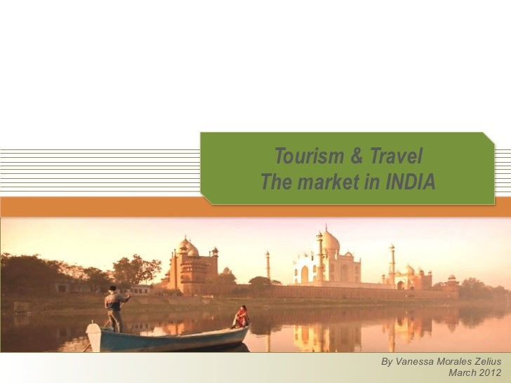Tourism & TravelThe market in INDIA             By Vanessa Morales Zelius                          March 2012