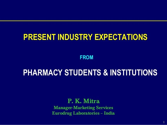 1 PRESENT INDUSTRY EXPECTATIONS FROM PHARMACY STUDENTS & INSTITUTIONS P. K. Mitra Manager-Marketing Services Eurodrug Labo...