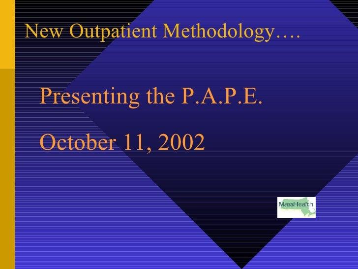 New Outpatient Methodology…. <ul><li>Presenting the P.A.P.E. </li></ul><ul><li>October 11, 2002 </li></ul>