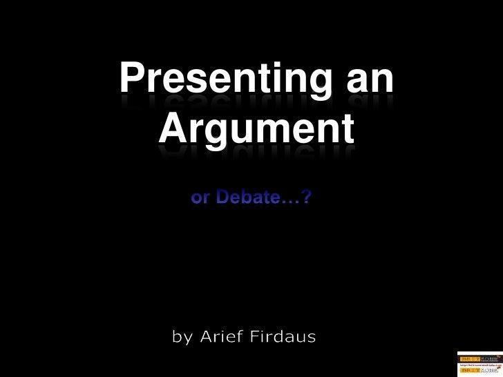 or Debate…?<br />Presenting an Argument<br />by Arief Firdaus<br />