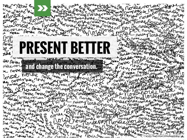 © 2015 fassforward Consulting Group© 2015 fassforward Consulting Group PRESENT BETTER and change the conversation.