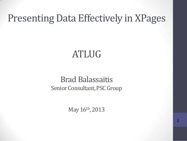 Presenting Data Effectively in XPages 1 ATLUG Brad Balassaitis SeniorConsultant,PSCGroup May16th,2013