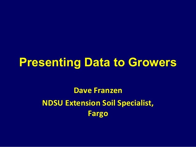 Presenting Data to Growers Dave Franzen NDSU Extension Soil Specialist, Fargo