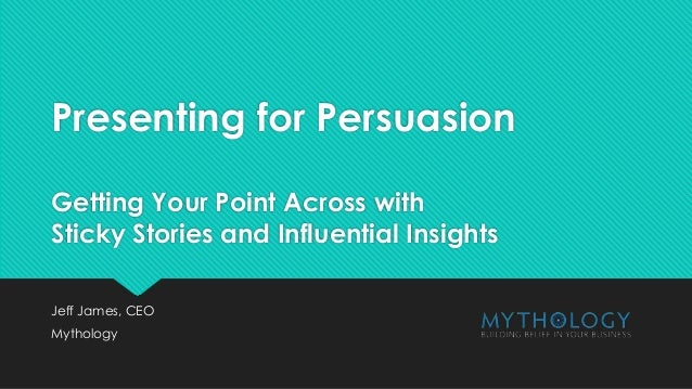 Presenting for Persuasion Getting Your Point Across with Sticky Stories and Influential Insights Jeff James, CEO Mythology