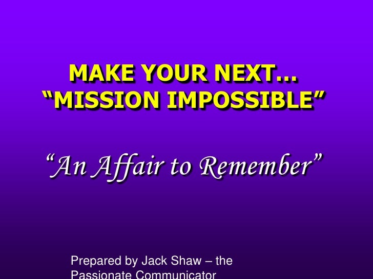 """MAKE YOUR NEXT… """"MISSION IMPOSSIBLE""""<br />""""An Affair to Remember""""<br />Prepared by Jack Shaw – the Passionate Communicator..."""