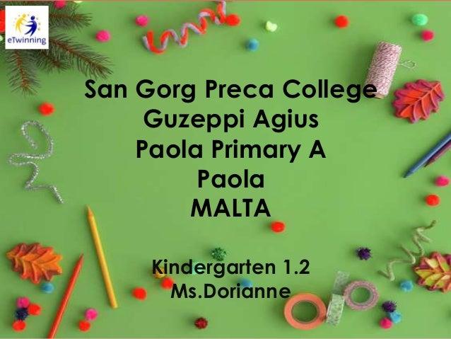 San Gorg Preca College Guzeppi Agius Paola Primary A Paola MALTA Kindergarten 1.2 Ms.Dorianne