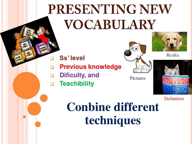  Ss' level  Previous knowledge  Dificulty, and  Teachibility Conbine different techniques Realia Pictures Definition