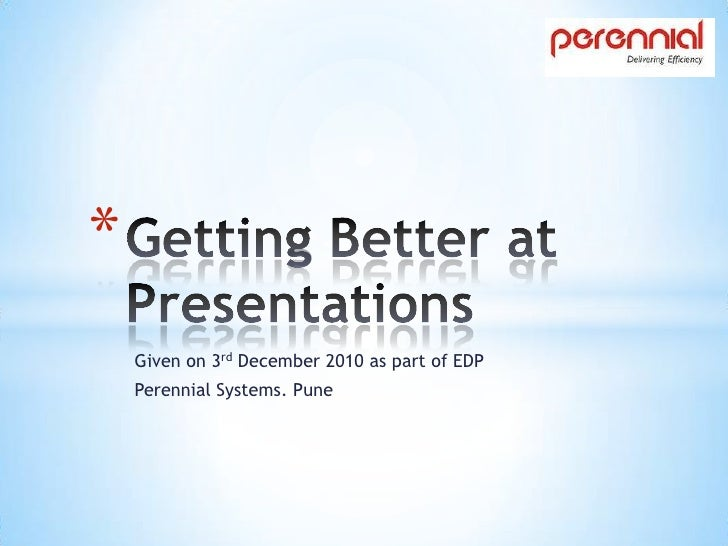 Getting Better at Presentations<br />Given on 3rd December 2010 as part of EDP<br />Perennial Systems. Pune<br />