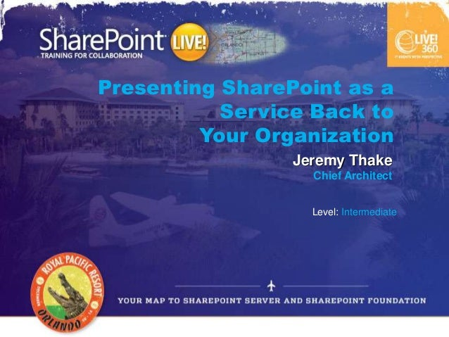Presenting SharePoint as a           Service Back to         Your Organization                 Jeremy Thake               ...