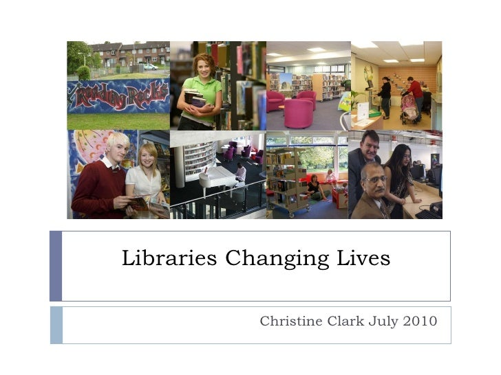 Libraries Changing Lives Christine Clark July 2010