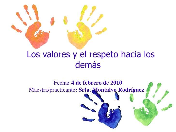Los valores y el respeto hacia los demás  Fecha : 4 de febrero de 2010 Maestra/practicante : Srta. Montalvo Rodríguez