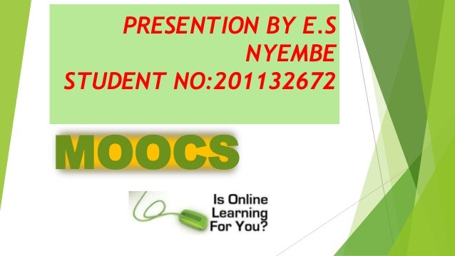 PRESENTION BY E.S NYEMBE STUDENT NO:201132672 MOOCS