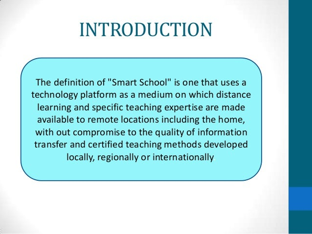 """INTRODUCTION The definition of """"Smart School"""" is one that uses atechnology platform as a medium on which distance  learnin..."""
