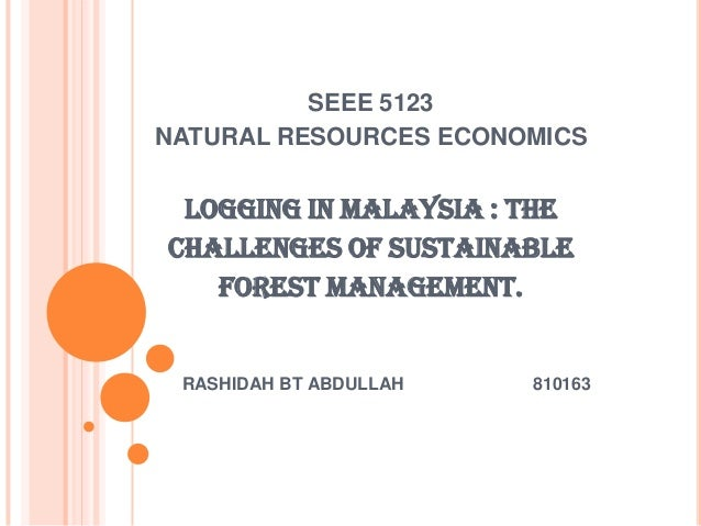 SEEE 5123NATURAL RESOURCES ECONOMICS LOGGING IN MALAYSIA : THECHALLENGES OF SUSTAINABLE   FOREST MANAGEMENT. RASHIDAH BT A...