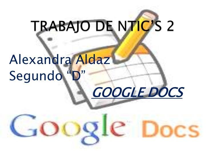 """TRABAJO DE NTIC'S 2<br />Alexandra Aldaz<br />Segundo """"D""""<br />GOOGLEDOCS<br />"""