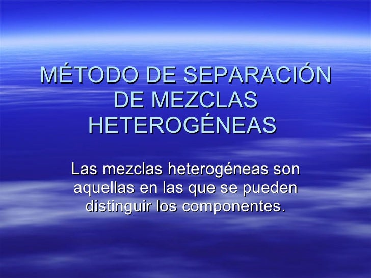 MÉTODO DE SEPARACIÓN DE MEZCLAS HETEROGÉNEAS  Las mezclas heterogéneas son aquellas en las que se pueden distinguir los co...