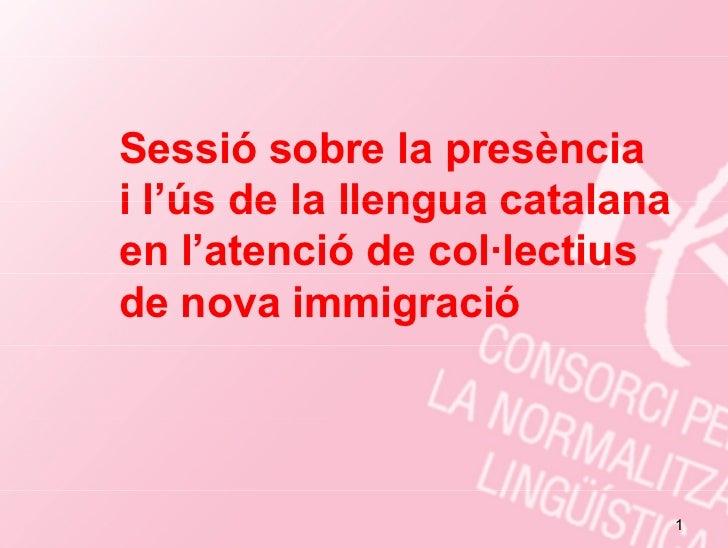 Sessió sobre la presènciai l ús de la llengua catalana  l'úsen l'atenció de col·lectiusde nova immigració                 ...