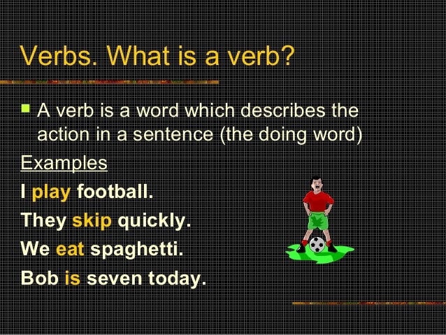 Verbs. What is a verb?  A verb is a word which describes the action in a sentence (the doing word) Examples I play footba...