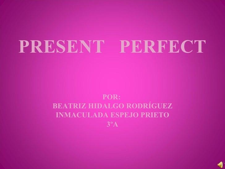 PRESENT  PERFECT POR:  BEATRIZ HIDALGO RODRÍGUEZ INMACULADA ESPEJO PRIETO 3ºA