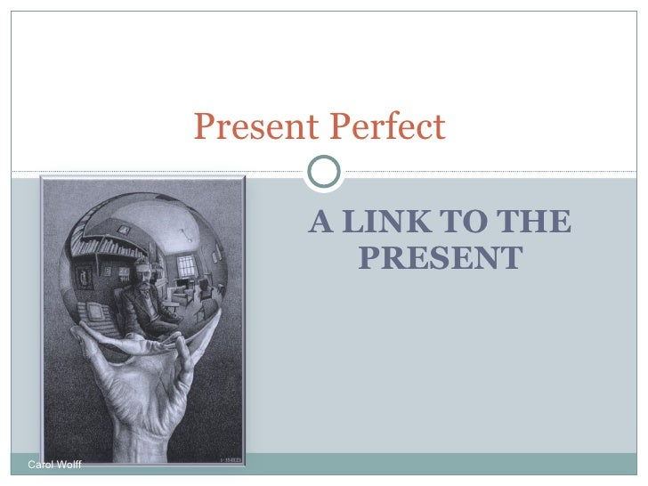 A LINK TO THE PRESENT Present Perfect  Carol Wolff