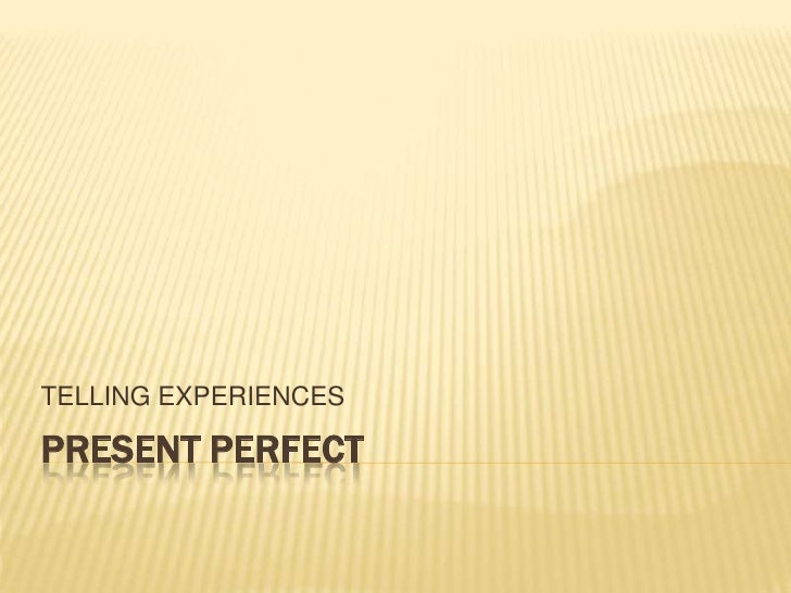 PRESENT PERFECT<br />TELLING EXPERIENCES<br />
