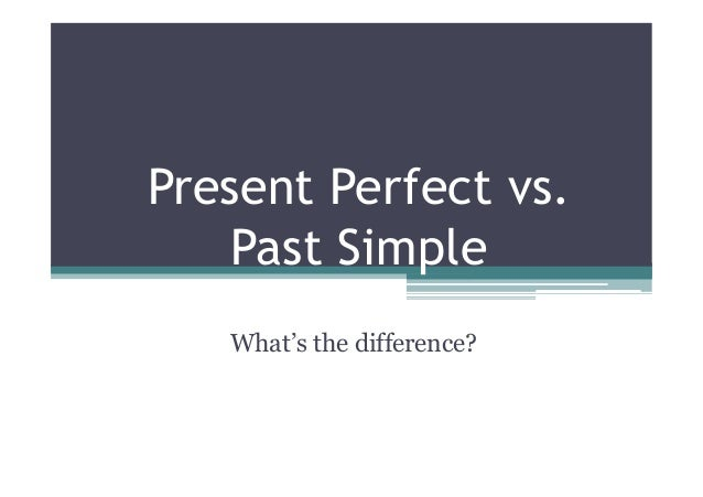 Present Perfect vs. Past Simple What's the difference?