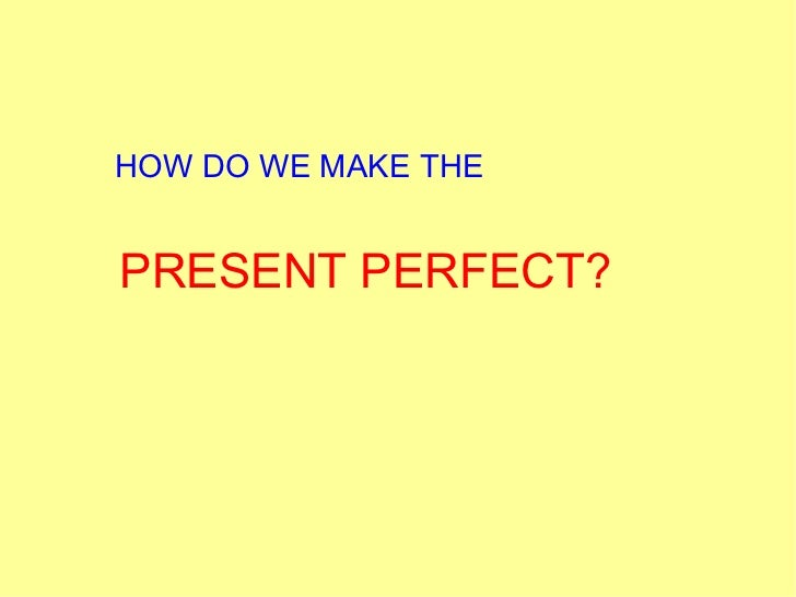 HOW DO WE MAKE THE PRESENT PERFECT?