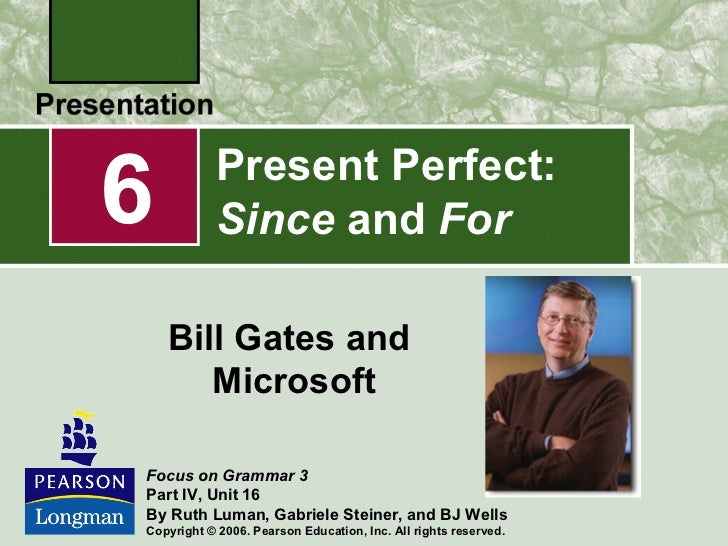 6          Present Perfect:           Since and For    Bill Gates and       MicrosoftFocus on Grammar 3Part IV, Unit 16By ...