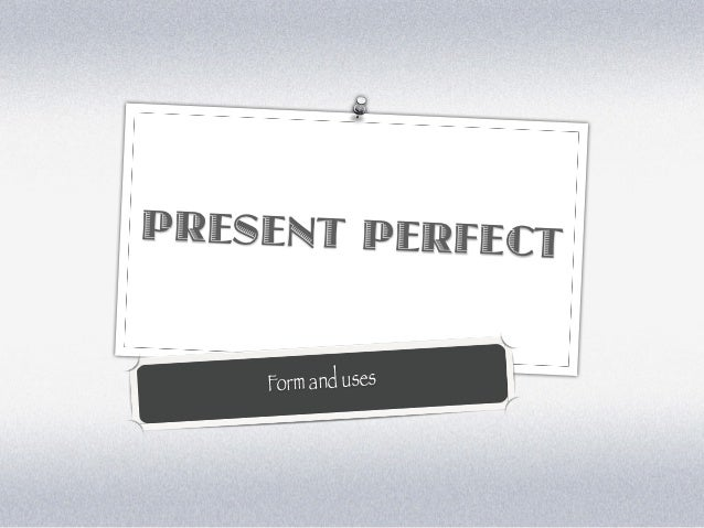 PRESENT PERFECT    Form and uses
