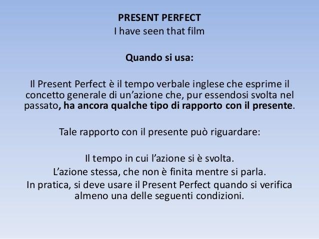 PRESENT PERFECT I have seen that film Quando si usa:  Il Present Perfect è il tempo verbale inglese che esprime il concett...