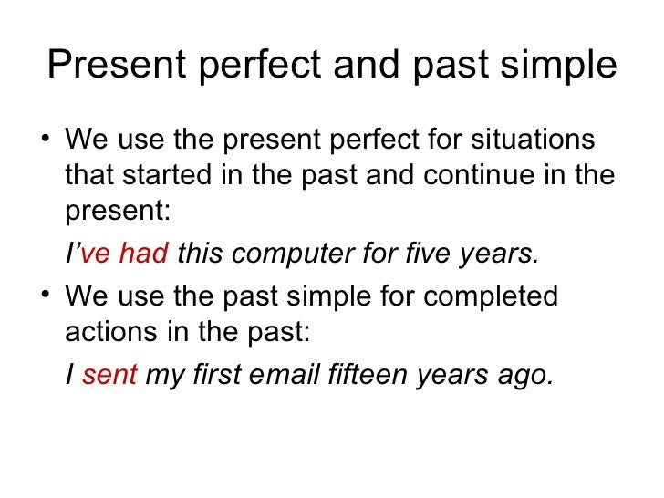 Present perfect and past simple <ul><li>We use the present perfect for situations that started in the past and continue in...