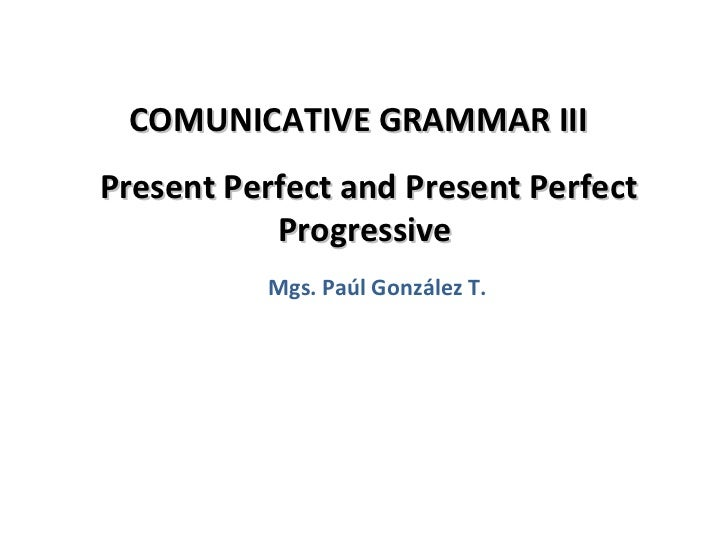 COMUNICATIVE GRAMMAR IIIPresent Perfect and Present Perfect           Progressive          Mgs. Paúl González T.          ...
