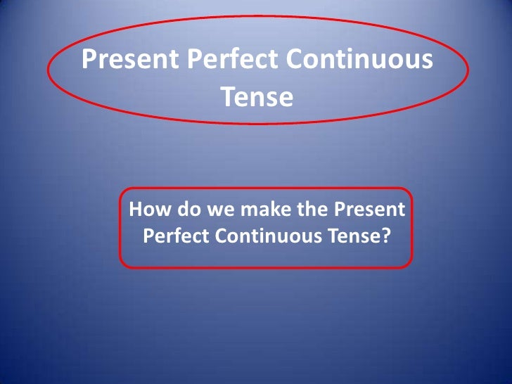 PresentPerfectContinuous Tense<br />How do we make the Present Perfect Continuous Tense?<br />