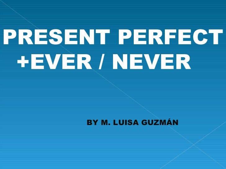 PRESENT PERFECT +EVER / NEVER BY M. LUISA GUZMÁN